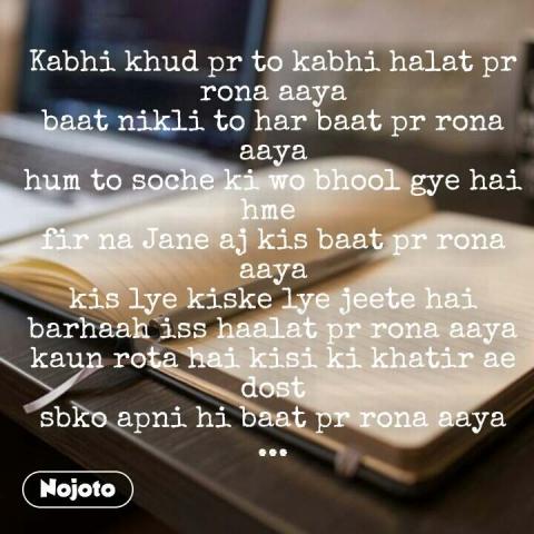 Kabhi khud pr to kabhi halat pr rona aaya baat nikli to har baat pr rona aaya hum to soche ki wo bhool gye hai hme  fir na Jane aj kis baat pr rona aaya kis lye kiske lye jeete hai barhaah iss haalat pr rona aaya kaun rota hai kisi ki khatir ae dost sbko apni hi baat pr rona aaya ...   #NojotoQuote