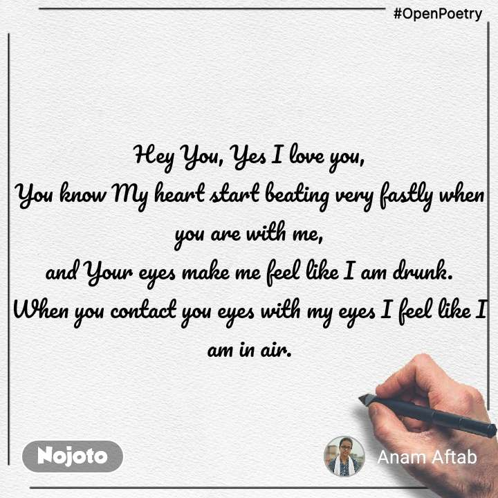 #OpenPoetry Hey You, Yes I love you, You know My heart start beating very fastly when you are with me, and Your eyes make me feel like I am drunk. When you contact you eyes with my eyes I feel like I am in air.