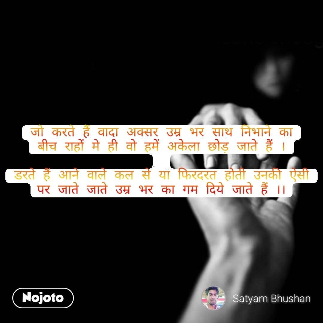 Love quotes in hindi जो करते हैं वादा अक्सर उम्र भर साथ निभाने का बीच राहों मे ही वो हमें अकेला छोड़ जाते हैं ।  डरते हैं आने वाले कल से या फिरदरत होती उनकी ऐसी पर जाते जाते उम्र भर का गम दिये जाते हैं ।। #NojotoQuote