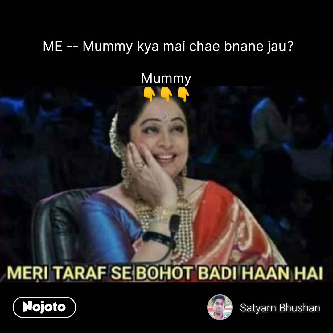 Hindi Memes  ME -- Mummy kya mai chae bnane jau?  Mummy 👇👇👇             #NojotoQuote