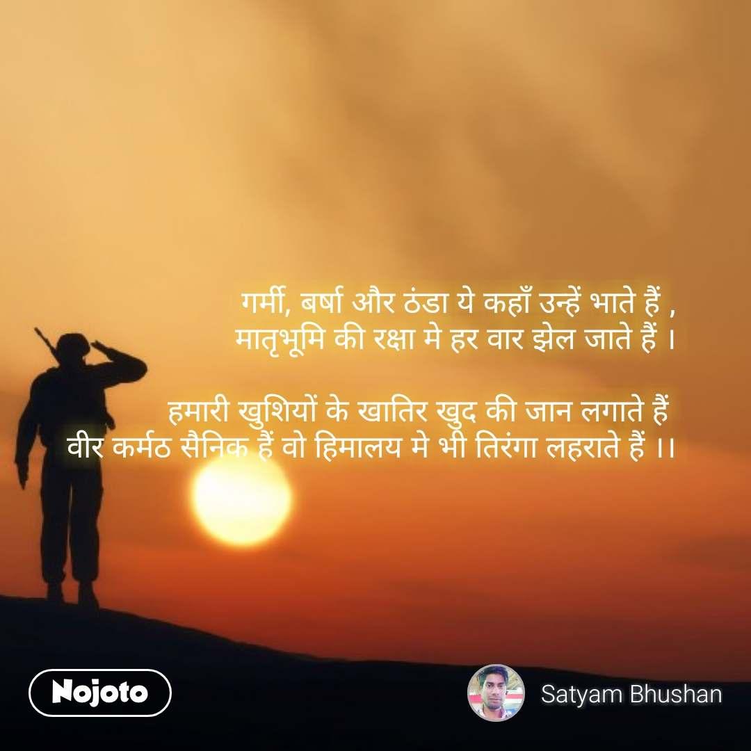 Soldier quotes in Hindi  गर्मी, बर्षा और ठंडा ये कहाँ उन्हें भाते हैं , मातृभूमि की रक्षा मे हर वार झेल जाते हैं ।  हमारी खुशियों के खातिर खुद की जान लगाते हैं  वीर कर्मठ सैनिक हैं वो हिमालय मे भी तिरंगा लहराते हैं ।। #NojotoQuote