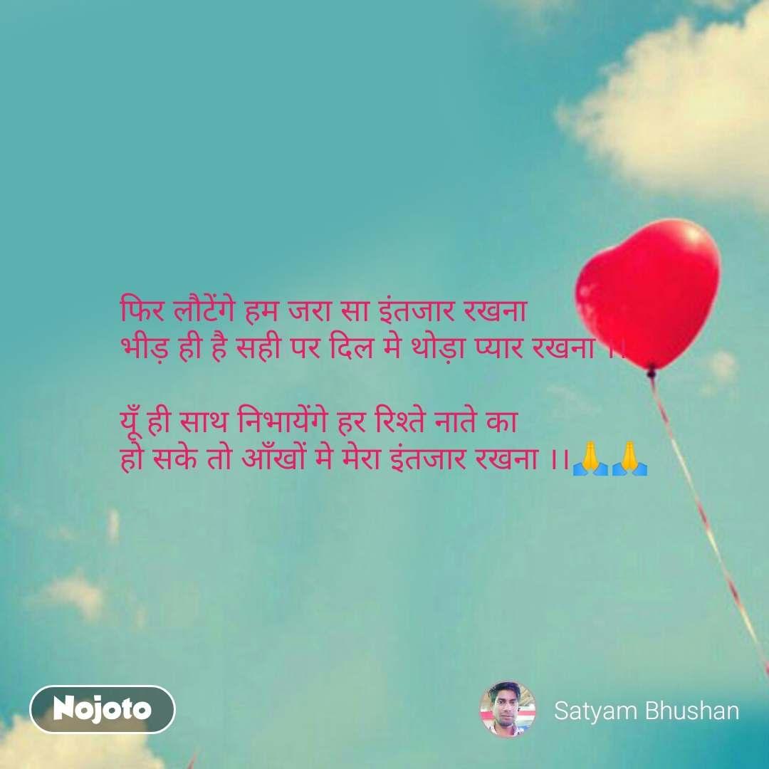Love Shayari in Hindi फिर लौटेंगे हम जरा सा इंतजार रखना भीड़ ही है सही पर दिल मे थोड़ा प्यार रखना ।।  यूँ ही साथ निभायेंगे हर रिश्ते नाते का हो सके तो आँखों मे मेरा इंतजार रखना ।।🙏🙏 #NojotoQuote
