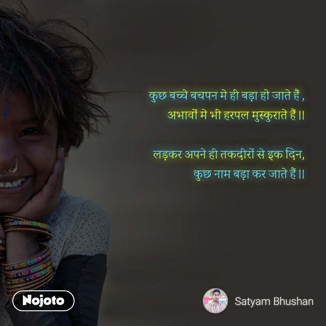 कुछ बच्चे बचपन मे ही बड़ा हो जाते हैं , अभावों मे भी हरपल मुस्कुराते हैं ।।  लड़कर अपने ही तकदीरों से इक दिन, कुछ नाम बड़ा कर जाते हैं ।।