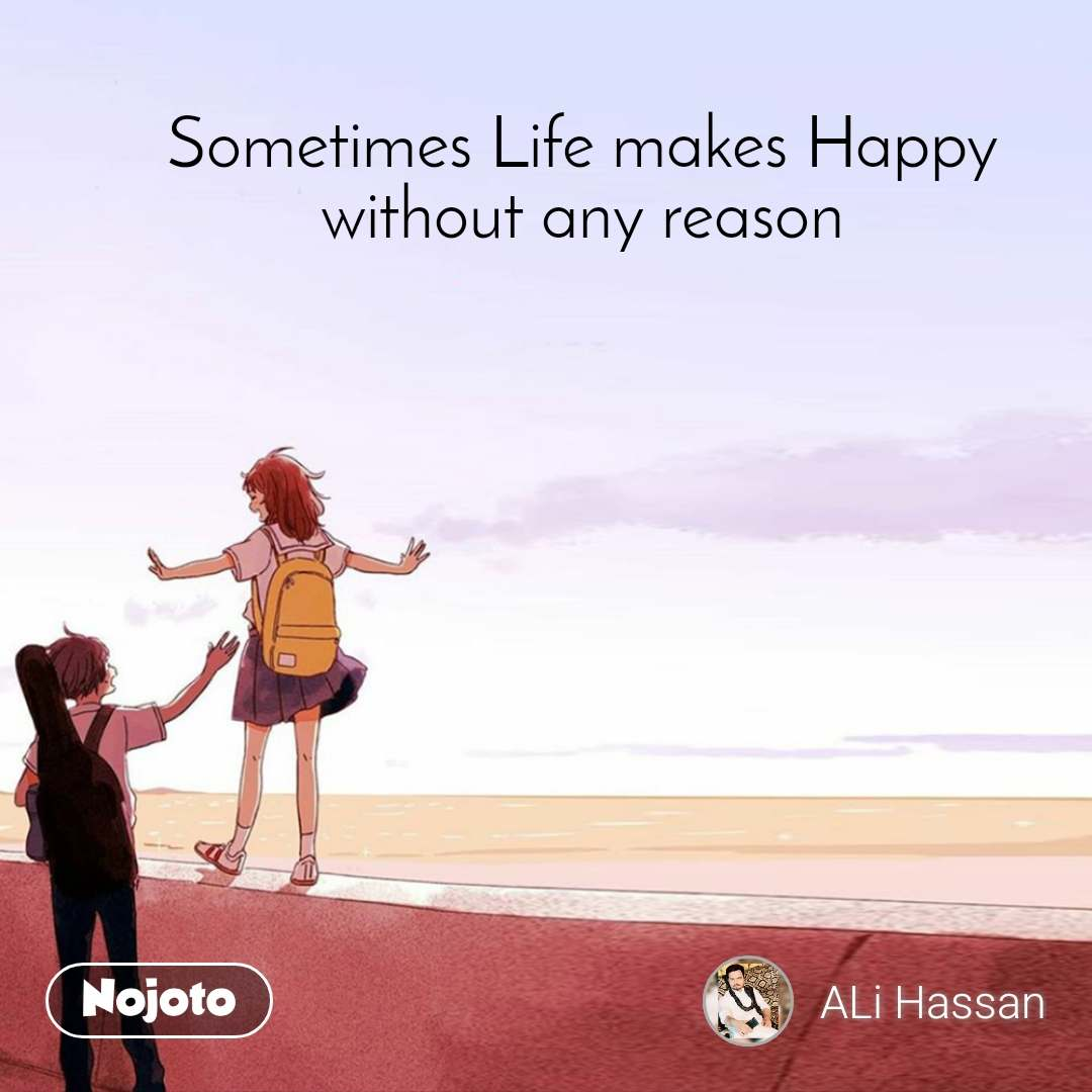Sometimes Life makes Happy without any reason