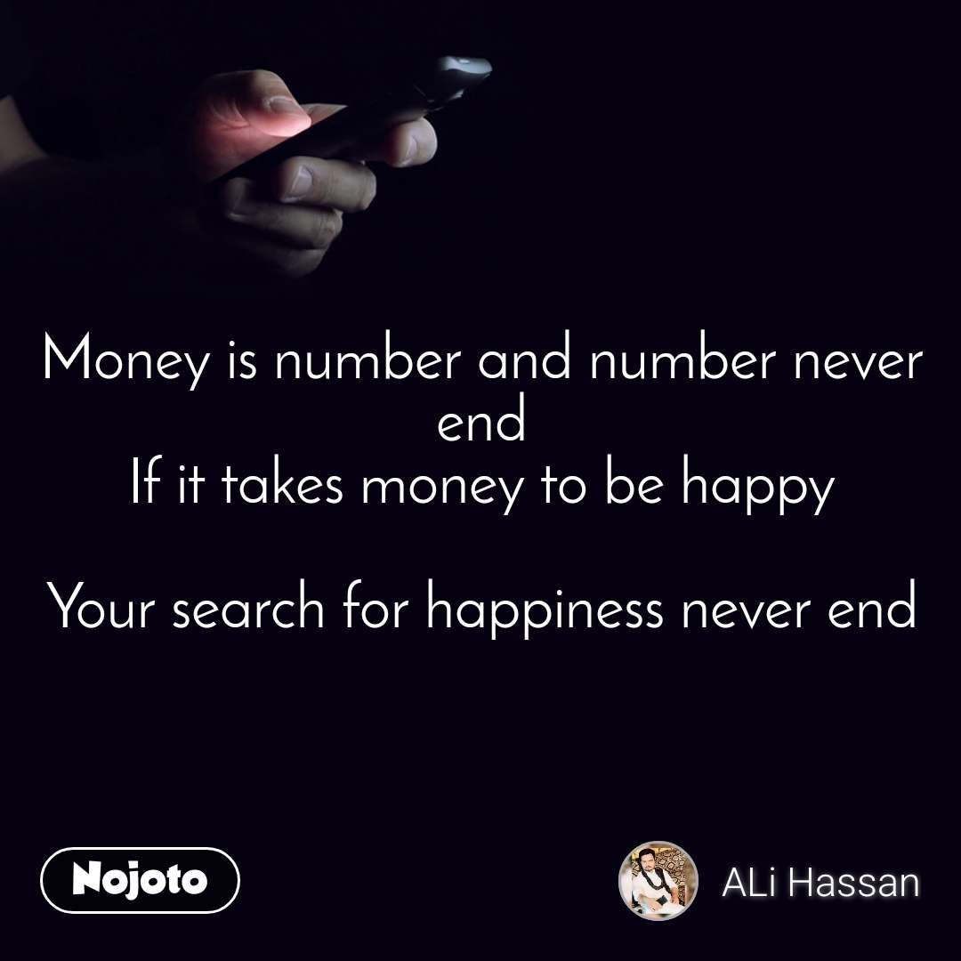 Money is number and number never end If it takes money to be happy  Your search for happiness never end