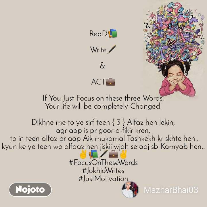 ReaD📚  Write🖋  &   ACT💼  If You Just Focus on these three Words, Your life will be completely Changed.  Dikhne me to ye sirf teen { 3 } Alfaz hen lekin, agr aap is pr goor-o-fikir kren,  to in teen alfaz pr aap Aik mukamal Tashkekh kr skhte hen.. kyun ke ye teen wo alfaaz hen jiskii wjah se aaj sb Kamyab hen.. ✌📚🖋💼✌ #FocusOnTheseWords #JokhioWrites #JustMotivation