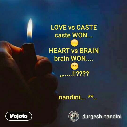LOVE vs CASTE  caste WON...  😑 HEART vs BRAIN  brain WON....  😑 ,,.....!!????           nandini... **..