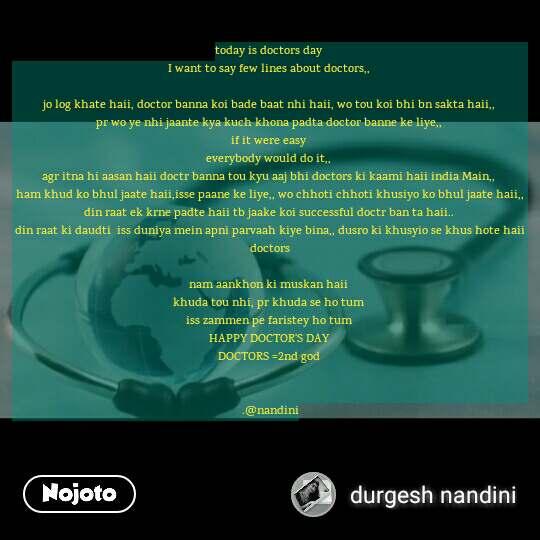 today is doctors day  I want to say few lines about doctors,,   jo log khate haii, doctor banna koi bade baat nhi haii, wo tou koi bhi bn sakta haii,,  pr wo ye nhi jaante kya kuch khona padta doctor banne ke liye,,  if it were easy  everybody would do it,,  agr itna hi aasan haii doctr banna tou kyu aaj bhi doctors ki kaami haii india Main,,  ham khud ko bhul jaate haii,isse paane ke liye,, wo chhoti chhoti khusiyo ko bhul jaate haii,, din raat ek krne padte haii tb jaake koi successful doctr ban ta haii..  din raat ki daudti  iss duniya mein apni parvaah kiye bina,, dusro ki khusyio se khus hote haii doctors   nam aankhon ki muskan haii  khuda tou nhi, pr khuda se ho tum  iss zammen pe faristey ho tum  HAPPY DOCTOR'S DAY  DOCTORS =2nd god    .@nandini