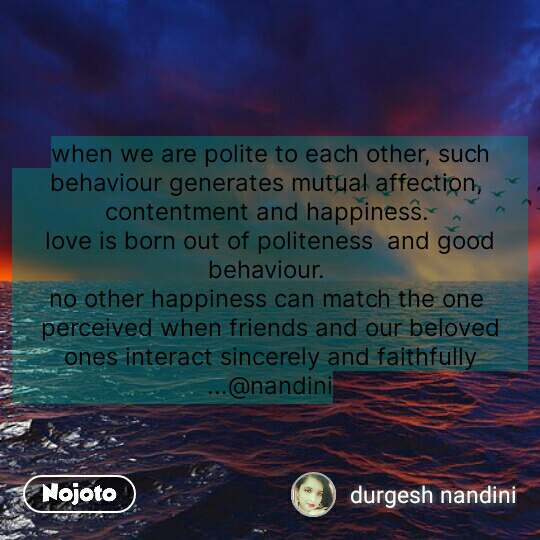 when we are polite to each other, such behaviour generates mutual affection,  contentment and happiness.  love is born out of politeness  and good behaviour.  no other happiness can match the one  perceived when friends and our beloved ones interact sincerely and faithfully ...@nandini #NojotoQuote