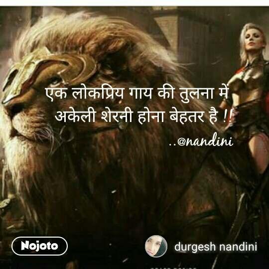 एक लोकप्रिय गाय की तुलना में  अकेली शेरनी होना बेहतर है !! ..@nandini #NojotoQuote