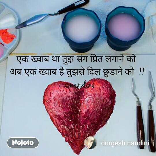 एक ख्वाब था तुझ संग प्रित लगाने को  अब एक ख्वाब है तुझसे दिल छुडाने को  !! ..@nandini #NojotoQuote