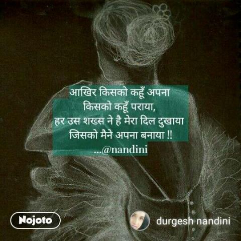 आखिर किसको कहूँ अपना  किसको कहूँ पराया,  हर उस शख्स ने है मेरा दिल दुखाया  जिसको मैने अपना बनाया !! ...@nandini