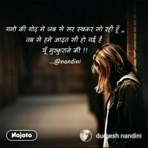 गमों की गोद में जब से सर रखकर सो रही हूँ ,, तब से हमें आदत सी हो गई है  यूँ मुस्कुराने की !! ...@nandini