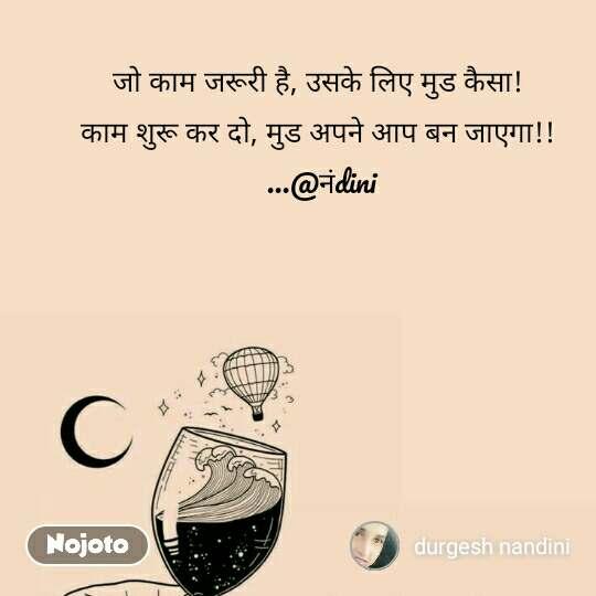 जो काम जरूरी है, उसके लिए मुड कैसा!  काम शुरू कर दो, मुड अपने आप बन जाएगा!!  ...@नंdini