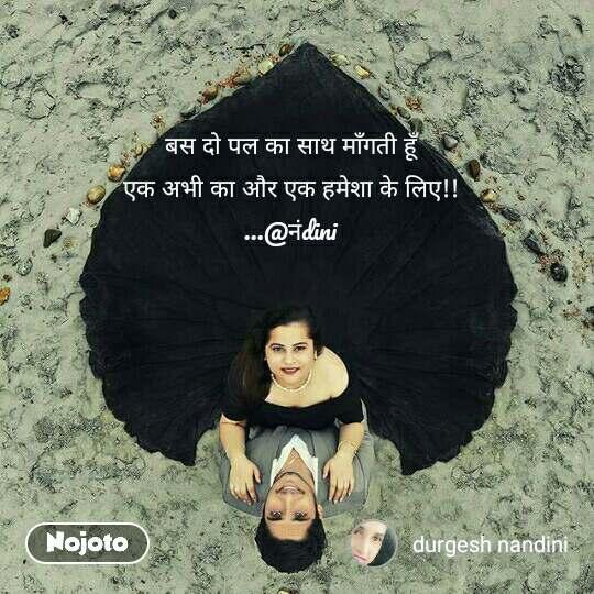 बस दो पल का साथ माँगती हूँ  एक अभी का और एक हमेशा के लिए!!  ...@नंdini