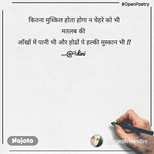 #OpenPoetry कितना मुश्किल होता होगा न चेहरे को भी मतलब की  आँखों में पानी भी और होढों पे हल्की मुस्कान भी !! ...@नंdini