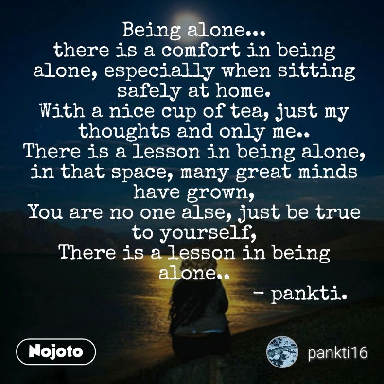 Being alone... there is a comfort in being alone, especially when sitting safely at home. With a nice cup of tea, just my thoughts and only me.. There is a lesson in being alone, in that space, many great minds have grown, You are no one alse, just be true to yourself, There is a lesson in being alone..                                     - pankti.
