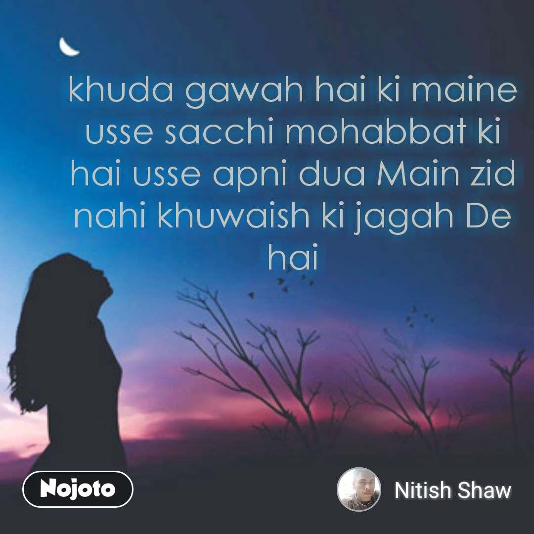 khuda gawah hai ki maine usse sacchi mohabbat ki hai usse apni dua Main zid nahi khuwaish ki jagah De hai #NojotoQuote