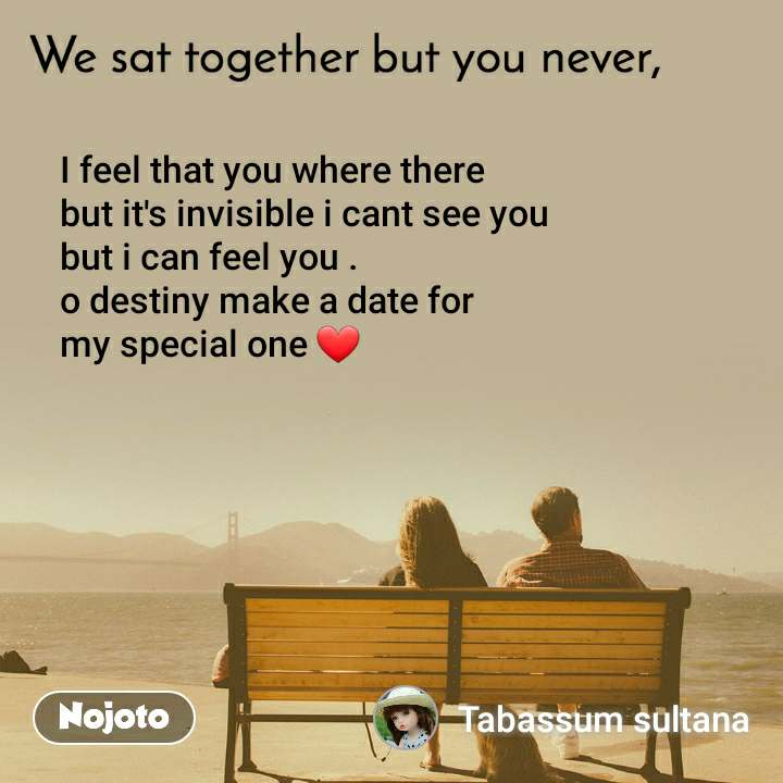 We sat together but you never, I feel that you where there  but it's invisible i cant see you  but i can feel you . o destiny make a date for  my special one ❤