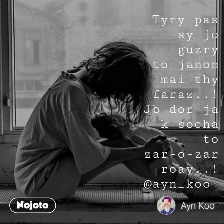 Tyry pas sy jo guzry  to janon mai thy faraz..! Jb dor ja k socha  to zar-o-zar roay..! @ayn_koo