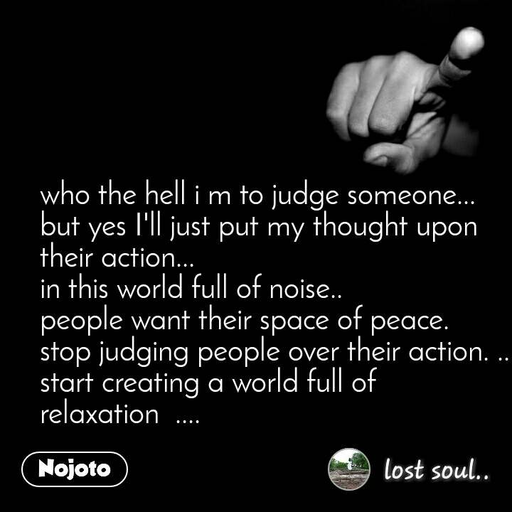 who the hell i m to judge someone... but yes I'll just put my thought upon their action... in this world full of noise.. people want their space of peace.  stop judging people over their action. .. start creating a world full of relaxation  ....