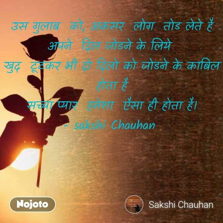 उस गुलाब  को, अकसर  लोग  तोड लेते है अपने  दिल जोडने के लिये  खुद  टूटकर भी दो दिलो को जोडने के काबिल होता है सच्चा प्यार  हमेशा  एैसा ही होता है। - sakshi Chauhan