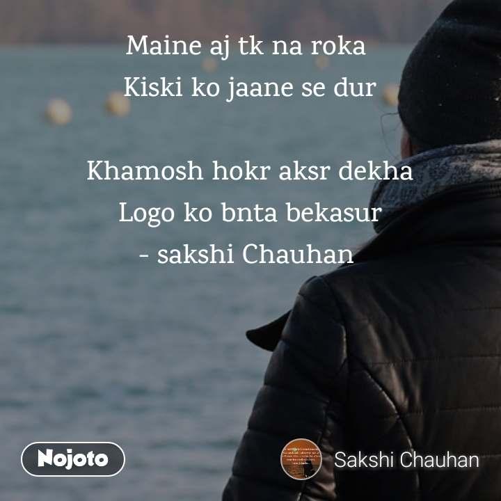 Maine aj tk na roka  Kiski ko jaane se dur  Khamosh hokr aksr dekha Logo ko bnta bekasur - sakshi Chauhan