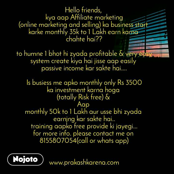 Hello friends,  kya aap Affiliate marketing (online marketing and selling) ka business start  karke monthly 35k to 1 Lakh earn karna  chahte hai??  to humne 1 bhot hi zyada profitable & very easy system create kiya hai jisse aap easily  passive income kar sakte hai....  Is busiess me apko monthly only Rs 3500 ka investment karna hoga  (totally Risk free) &  Aap  monthly 50k to 1 Lakh aur usse bhi zyada  earnjng kar sakte hai.. training aapko free provide ki jayegi... for more info. please contact me on  8155807054(call or whats app)                                                                                                                    www.prakashkarena.com