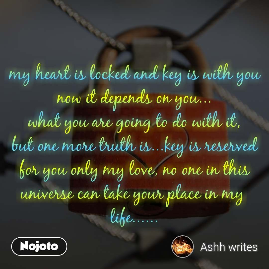 my heart is locked and key is with you now it depends on you... what you are going to do with it, but one more truth is...key is reserved for you only my love, no one in this universe can take your place in my  life......