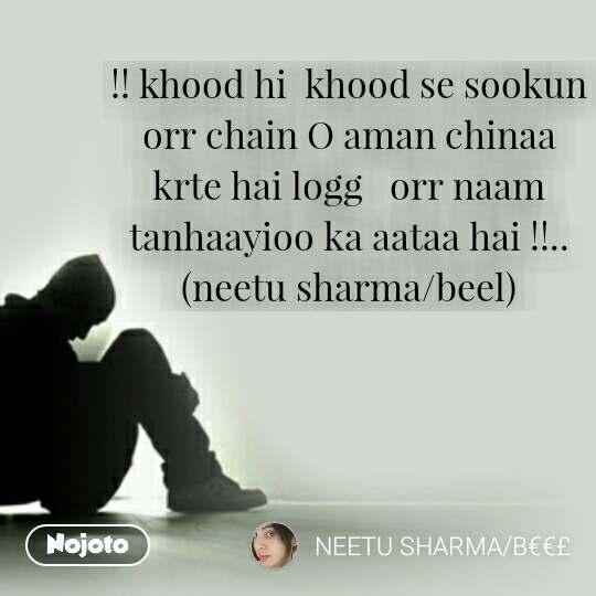 !! khood hi  khood se sookun orr chain O aman chinaa krte hai logg   orr naam tanhaayioo ka aataa hai !!..                                        (neetu sharma/beel)