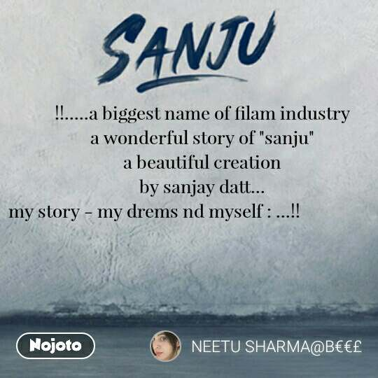 "!!.....a biggest name of filam industry                                                   a wonderful story of ""sanju""                                                          a beautiful creation                                                                          by sanjay datt...                                                                            my story - my drems nd myself : ...!!"