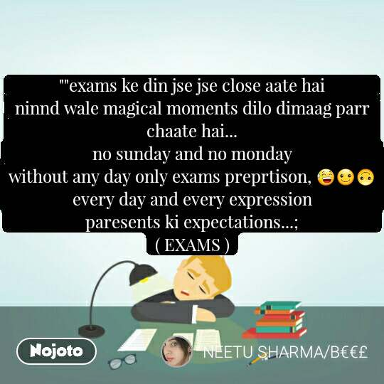 """""exams ke din jse jse close aate hai                      ninnd wale magical moments dilo dimaag parr chaate hai...                                                               no sunday and no monday                                       without any day only exams preprtison, 😅☺🙃              every day and every expression                               paresents ki expectations...;                                   ( EXAMS )"