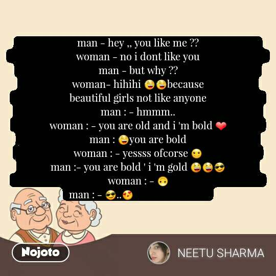 man - hey ,, you like me ??                                             woman - no i dont like you                                                  man - but why ??                                                             woman- hihihi 😅😅because                                      beautiful girls not like anyone                                          man : - hmmm..                                                                woman : - you are old and i 'm bold ❤                          man : 😅you are bold                                                     woman : - yessss ofcorse ☺                                           man :- you are bold ' i 'm gold 😆😆😎                      woman : - 🙃                                                                        man : - 😎..😍