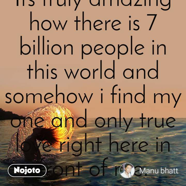 Refreshing quotes Its truly amazing how there is 7 billion people in this world and somehow i find my one and only true love right here in front of me.