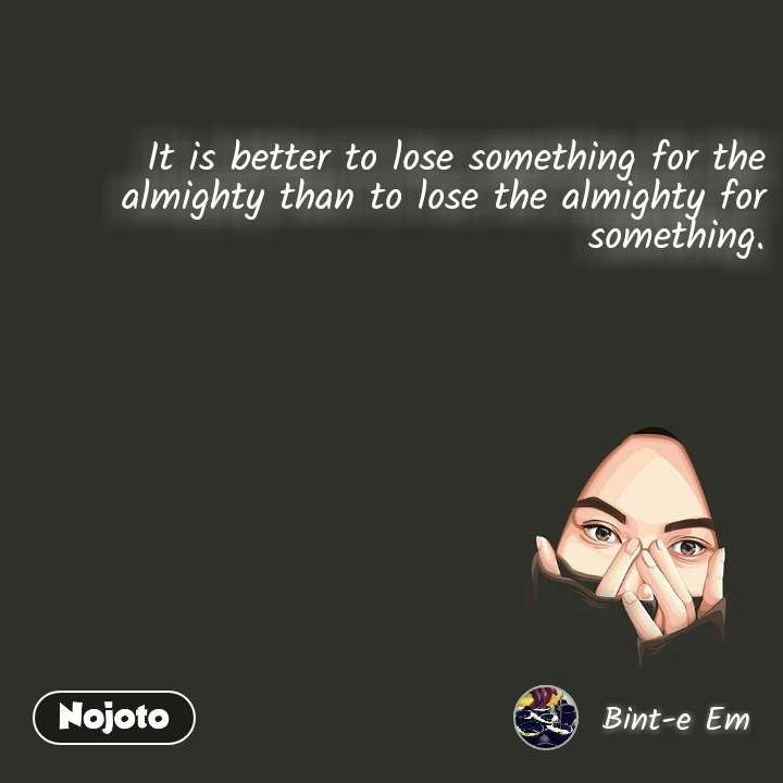 It is better to lose something for the almighty than to lose the almighty for something.