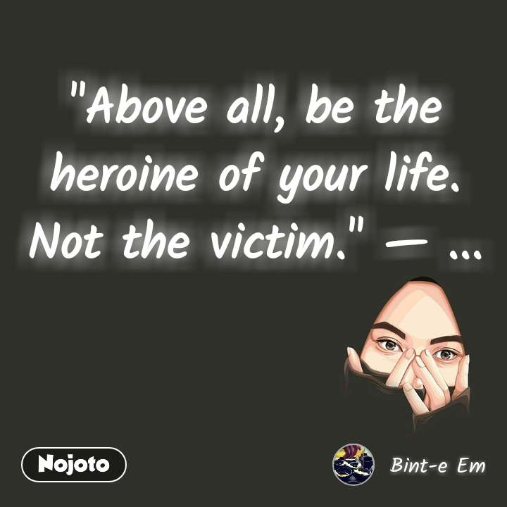 """""""Above all, be the heroine of your life. Not the victim."""" — ..."""