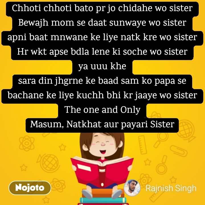 Chhoti chhoti bato pr jo chidahe wo sister Bewajh mom se daat sunwaye wo sister apni baat mnwane ke liye natk kre wo sister Hr wkt apse bdla lene ki soche wo sister ya uuu khe sara din jhgrne ke baad sam ko papa se bachane ke liye kuchh bhi kr jaaye wo sister The one and Only Masum, Natkhat aur payari Sister
