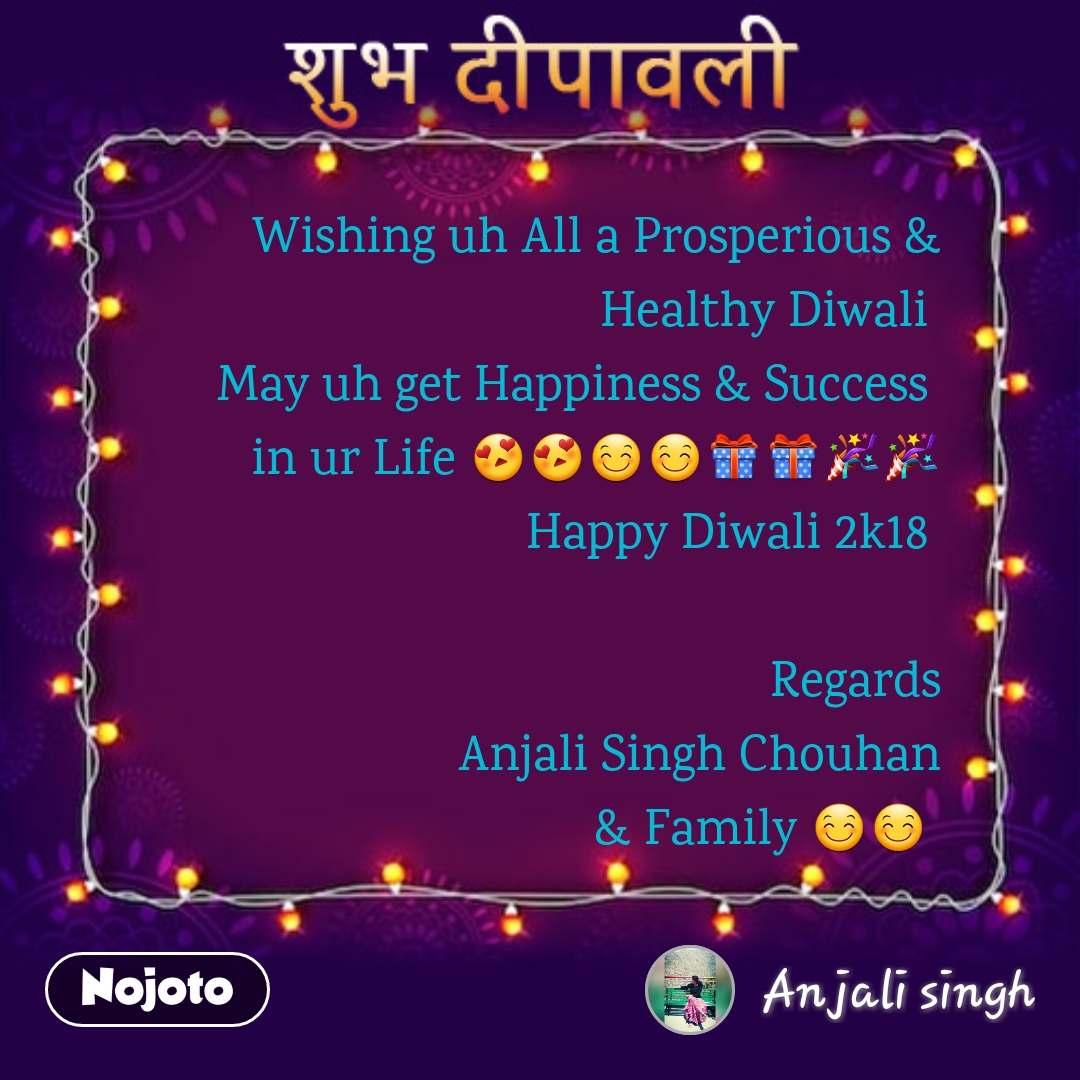 शुभ दीपावली  Wishing uh All a Prosperious &  Healthy Diwali  May uh get Happiness & Success  in ur Life 😍😍😊😊🎁🎁🎉🎉 Happy Diwali 2k18   Regards                        Anjali Singh Chouhan              & Family 😊😊