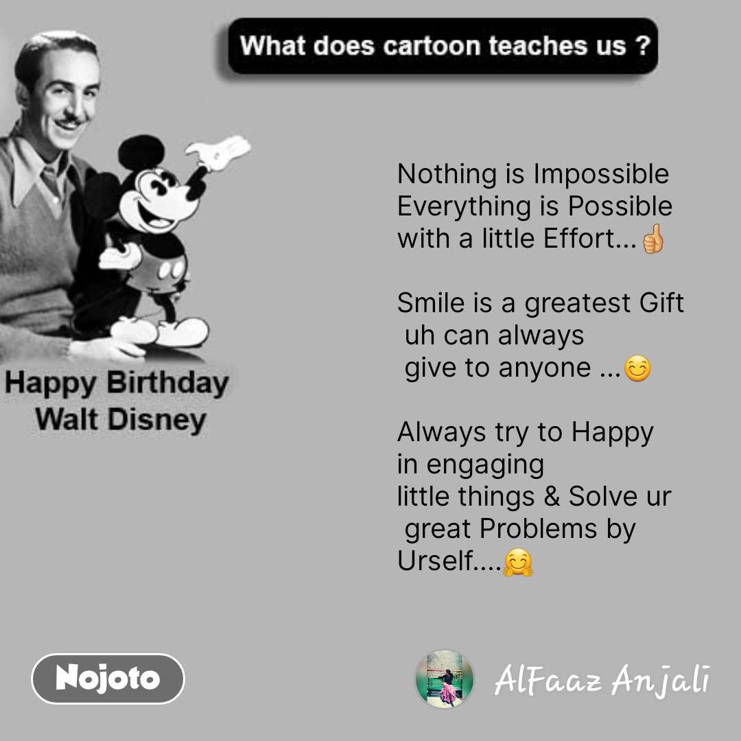 Happy Birthday Walt Disney  Nothing is Impossible  Everything is Possible  with a little Effort...👍  Smile is a greatest Gift  uh can always  give to anyone ...😊  Always try to Happy  in engaging  little things & Solve ur  great Problems by Urself....🤗 #NojotoQuote
