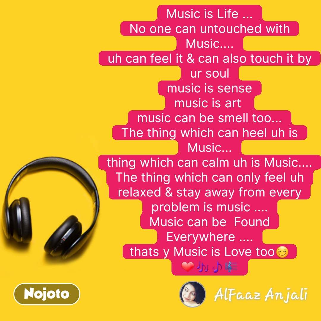 Music quotes Music is Life ... No one can untouched with Music.... uh can feel it & can also touch it by ur soul music is sense music is art  music can be smell too... The thing which can heel uh is Music... thing which can calm uh is Music.... The thing which can only feel uh relaxed & stay away from every problem is music .... Music can be  Found Everywhere .... thats y Music is Love too😊❤🎶🎵🎼  #NojotoQuote