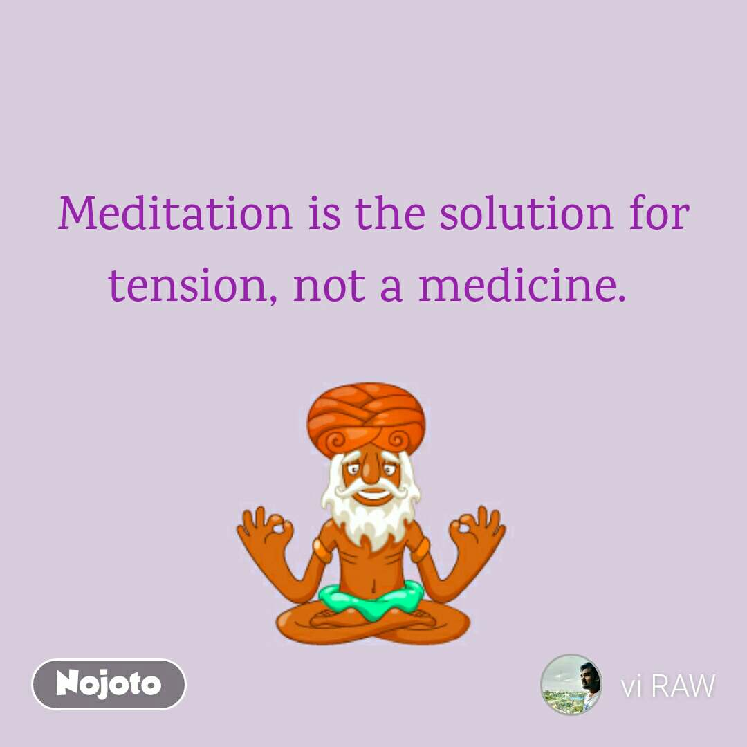 Meditation is the solution for tension, not a medicine.
