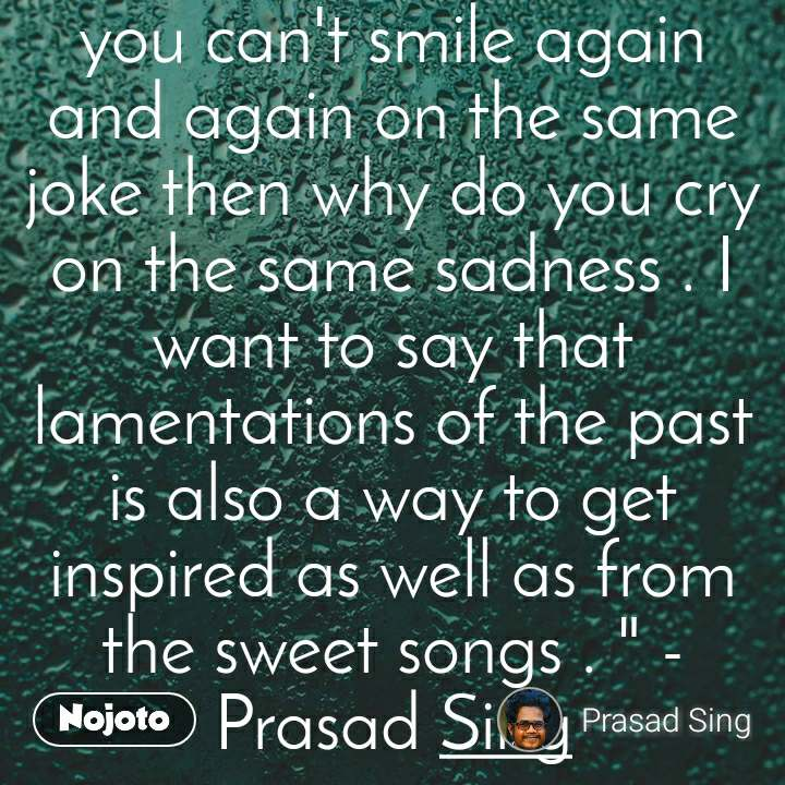 """"""" Someone told me if you can't smile again and again on the same joke then why do you cry on the same sadness . I want to say that lamentations of the past is also a way to get inspired as well as from the sweet songs . """" - Prasad Sing"""