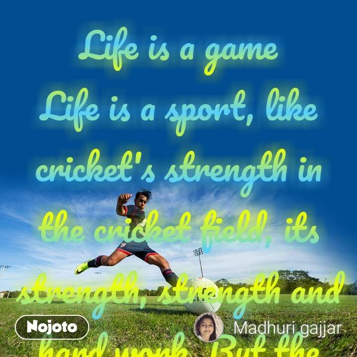 "Life is a game Life is a sport, like cricket's strength in the cricket field, its strength, strength and hard work. But the opposite person is also standing with that. At the time of this win, whose victory in the game is determined only by their hard work. William Shakespeare has said that life is a stage, and we are the stage performer. God has given us such a wonderful play by creating such a wonderful world. When we are in our hands, what kind of character do we play on this stage? Human life is a sport, people have to play different hurdles at one destination, and have to play their character. Man's biggest and true friend is one and it is the power of thought. Whether man is my biggest factor and a true friend, but he does not know that the idea is that he is a true friend. To get a little sleep for sleep, to do some small work to get you started. If you solve many of your work and problems that you can do as you wish, then can there be a better friend than this? On this journey of life, humans face the good and the bad person and the situation with their thoughts. If you make good friends in life, if you do good deeds, then understand that the person's most true and best friend is his idea. Humans should have a habit that can wear their own good and bad thoughts. In this game of life, one has to understand that what is his friend and who is his enemy.As a good person has companionship and companionship, all good people get, and one bad thing all goes bad. A good idea creates many good ideas, and bad thoughts are bad trends. When parents say that when they make good friends, they fear that with the help of bad friends, their child's thinking will also get worse and they will go astray.It is a matter of this game of life that when we constantly keep getting wrong with getting rid of the enemies, then we fall in love with them, so if the wrong and bad thoughts are settled then they can not change. And if we continue to do good and good to the good people, we take the attitude of good thoughts. It is the eternal truth that ""man can not change man's mind"", unless a person is dominated by his ideas, life will be saved in the paradise and no specific route can be ascertained.If you are the ruler of your thoughts then adopt good ideas and always understand the thing and always imitate the truth and the essence. Life is a sport and when the idea is a friend, if a person has better friends and there are no enemies, then humans constantly win this game and start doing good deeds. And also achieve success. But if human beings have bad friends, they have become addicted to bad friends, then they can not do any good work, and this will also increase the number of bad thoughts like these bad friends.In this game of thinking, man has to be wise to choose his enemy and friend, because a wrong thought makes a person's life worse. As if a decay in a farm crop destroys the entire crop of crops. In the same way, if you think of a bad in your mind's home, then you destroy all the good thoughts of the mind.The problem of most people in this game of thinking is not that they can not recognize his friend and enemy, but the problem is that even though the enemy is aware, he remains absent from them. When you know the bad idea, do not adopt it to fulfill your request. The better ideas you will get away from as bad as you think. The world's positive power in this beautiful sport of life often gives a choice to humans, and raises the factors of losing or winning, but in this play of the journey, the person has to choose his positive and think of negative, and his life There is a need to decide how to play the game. Written by :- Madhuri vaghasana"