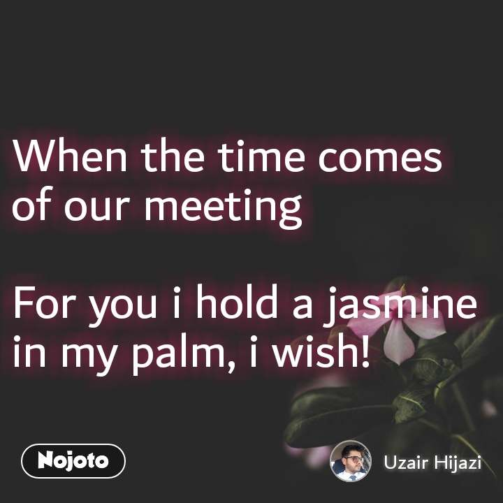 When the time comes of our meeting  For you i hold a jasmine in my palm, i wish!