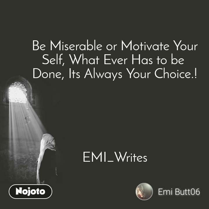 Be Miserable or Motivate Your Self, What Ever Has to be  Done, Its Always Your Choice.!      EMI_Writes