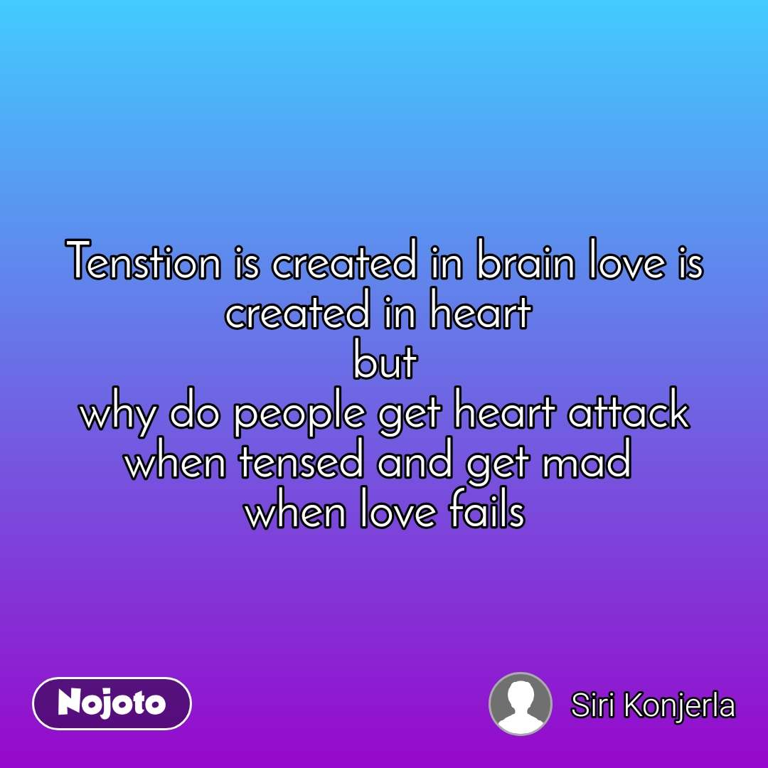 Tenstion is created in brain love is created in heart  but why do people get heart attack when tensed and get mad  when love fails