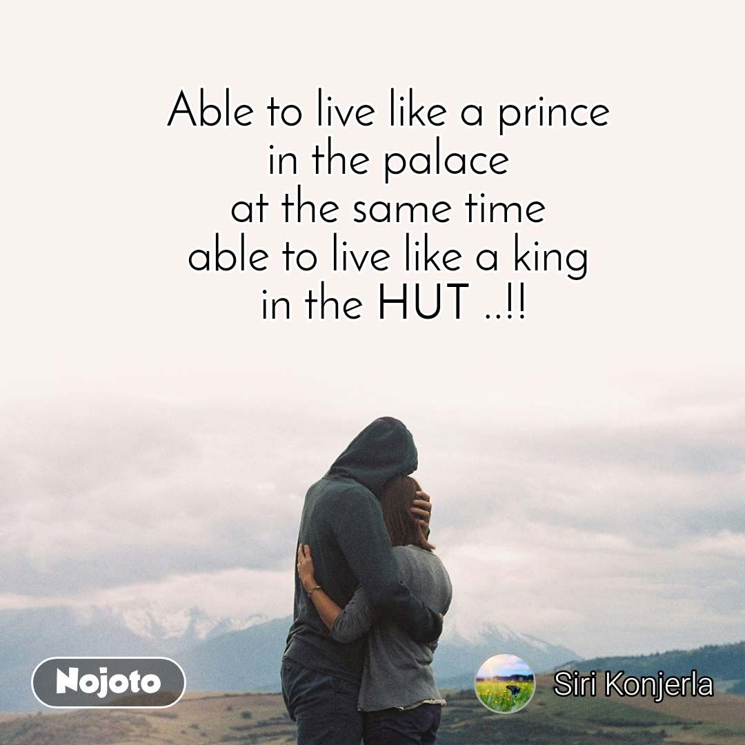 Able to live like a prince  in the palace  at the same time  able to live like a king  in the HUT ..!!