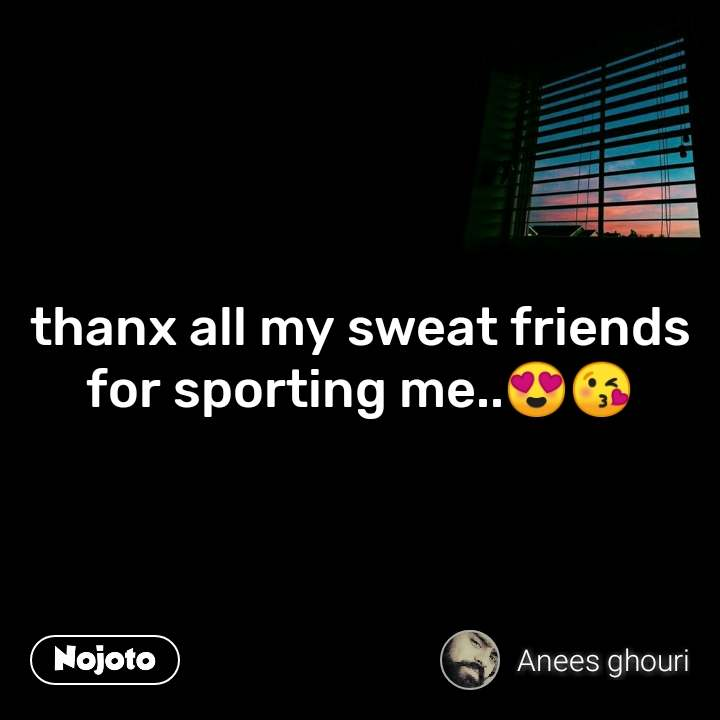 thanx all my sweat friends for sporting me..😍😘