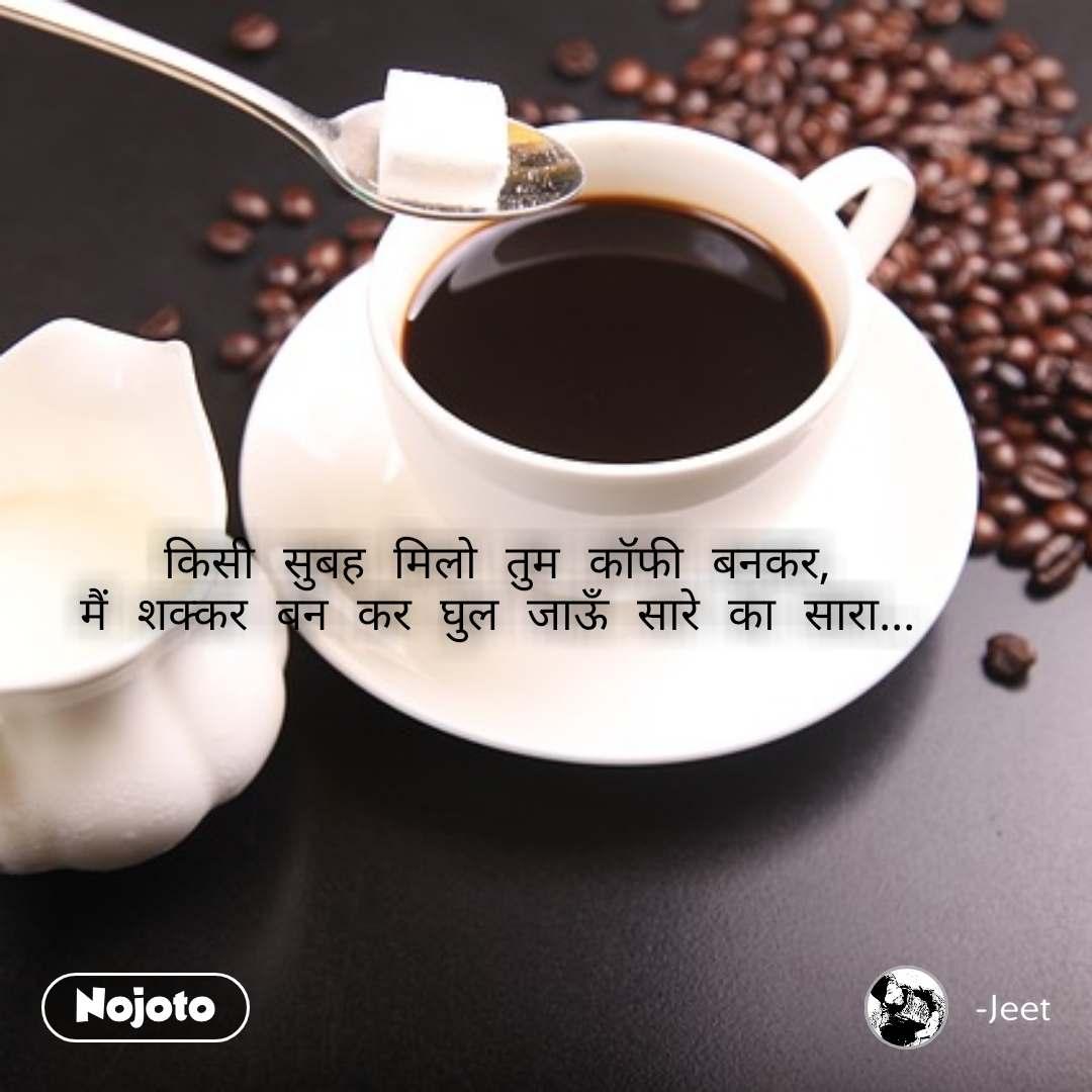 किसी सुबह मिलो तुम कॉफी बनकर, मैं शक्कर बन कर घुल जाऊँ सारे का सारा...