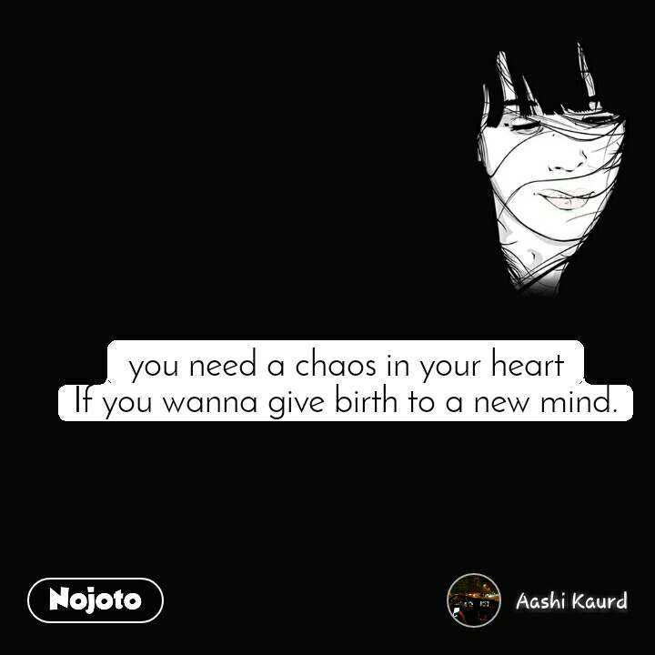 you need a chaos in your heart If you wanna give birth to a new mind.